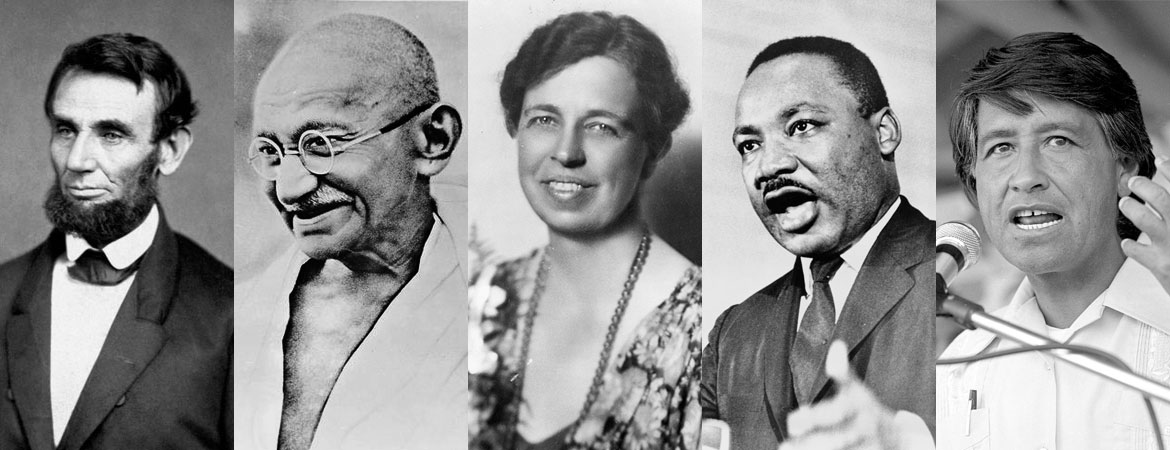 Great Leaders:  Abraham Lincoln, Gandhi, Eleanor Roosevelt, Martin Luther King Jr, Cesar Chavez